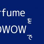 Perfumeの武道館ライブをWOWOWでみるなら関連番組も見よう