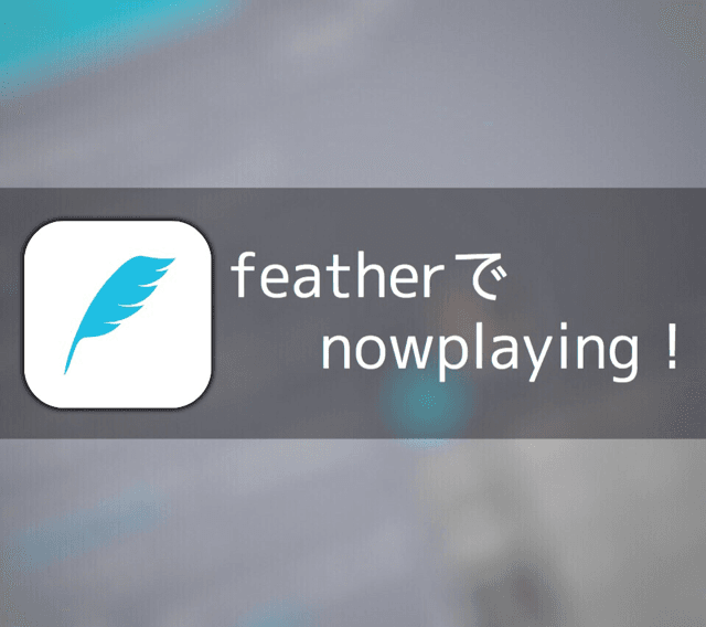 nowplayingが捗る!iPhoneのTwitterアプリ「feather」が楽しい!