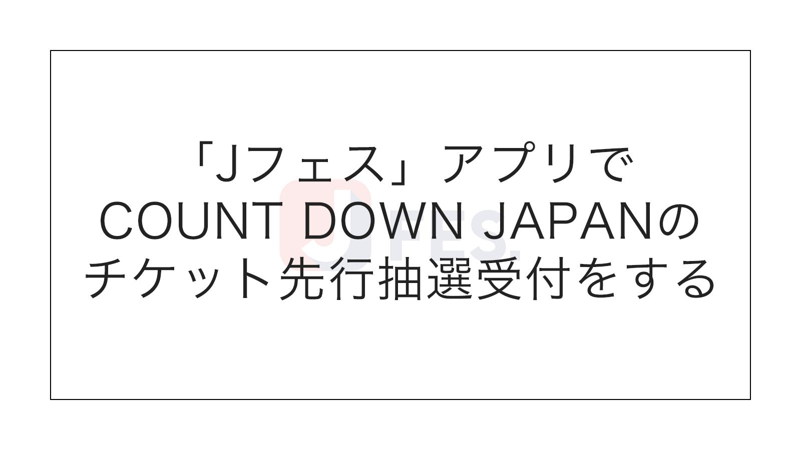 COUNT DOWN JAPAN先行抽選!「Jフェス」アプリでチケットを予約・購入する方法